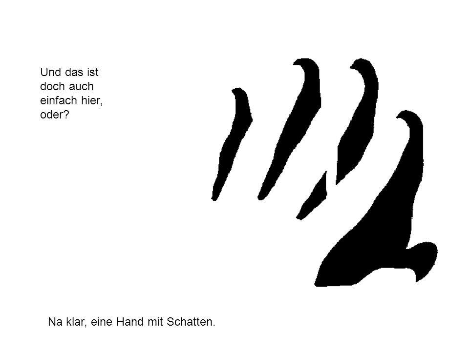 Und das ist doch auch einfach hier, oder? Na klar, eine Hand mit Schatten.