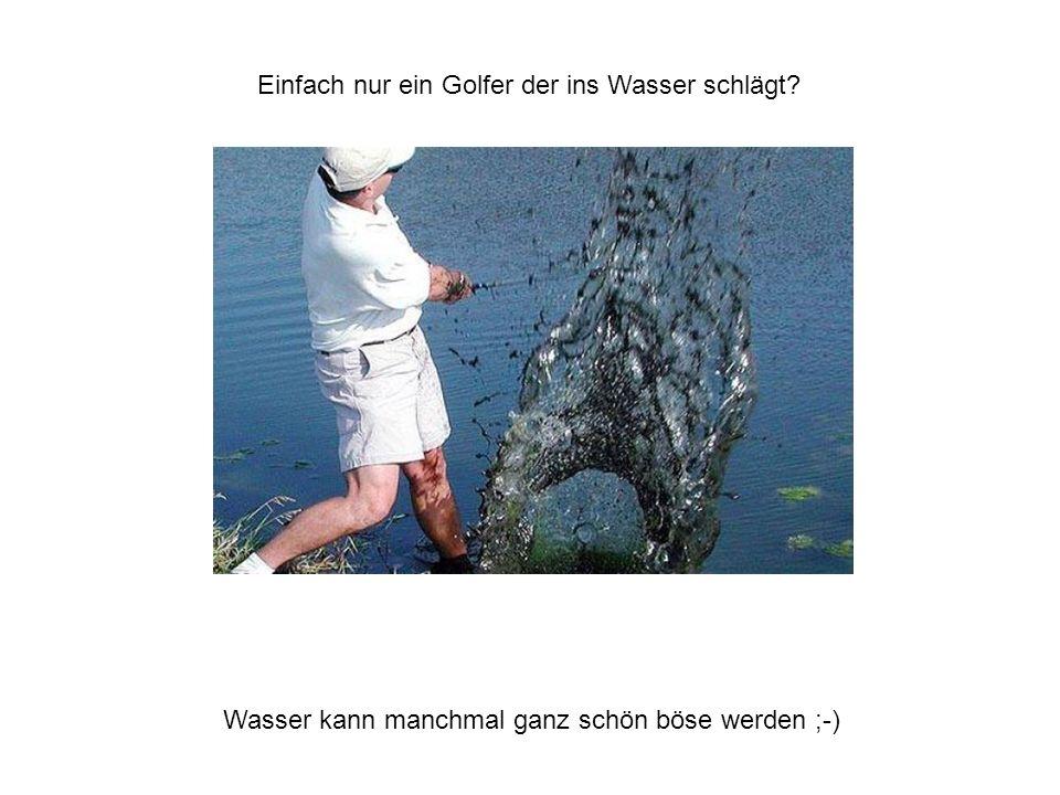 Einfach nur ein Golfer der ins Wasser schlägt? Wasser kann manchmal ganz schön böse werden ;-)