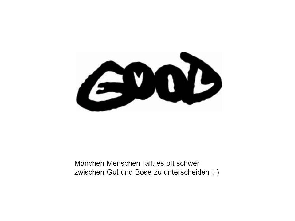 Manchen Menschen fällt es oft schwer zwischen Gut und Böse zu unterscheiden ;-)
