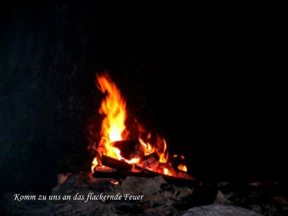 Komm zu uns an das flackernde Feuer