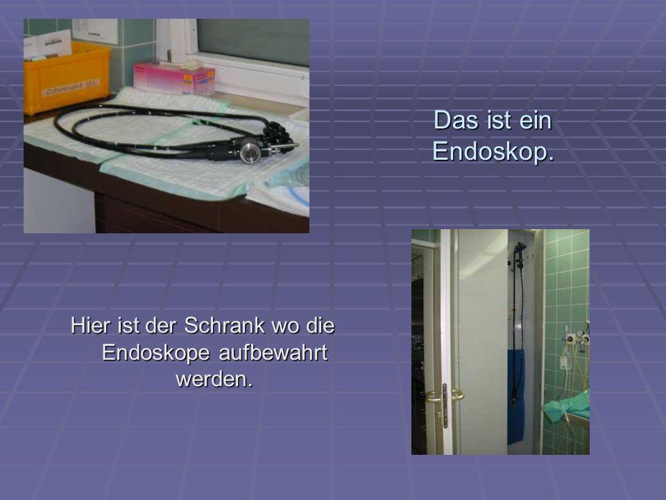 Das ist ein Endoskop. Hier ist der Schrank wo die Endoskope aufbewahrt werden.