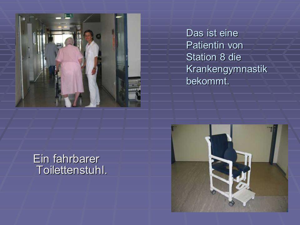 Ein fahrbarer Toilettenstuhl. Das ist eine Patientin von Station 8 die Krankengymnastik bekommt.