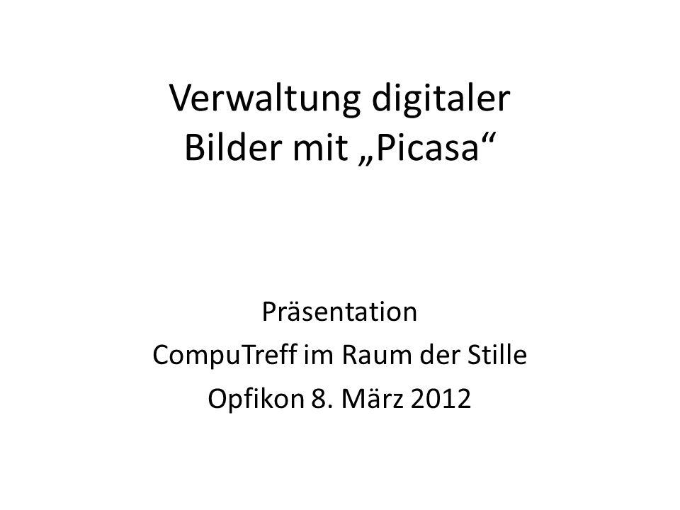 Verwaltung digitaler Bilder mit Picasa Präsentation CompuTreff im Raum der Stille Opfikon 8. März 2012