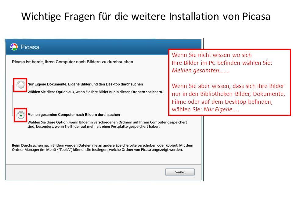 Wichtige Fragen für die weitere Installation von Picasa Wenn Sie nicht wissen wo sich Ihre Bilder im PC befinden wählen Sie: Meinen gesamten.......