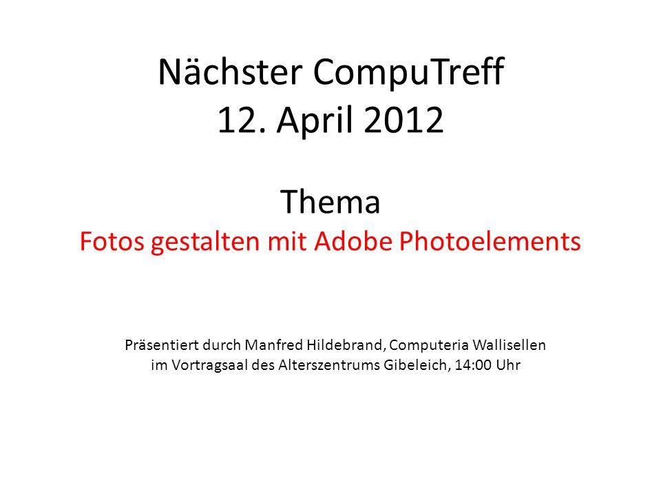 Nächster CompuTreff 12. April 2012 Thema Fotos gestalten mit Adobe Photoelements Präsentiert durch Manfred Hildebrand, Computeria Wallisellen im Vortr
