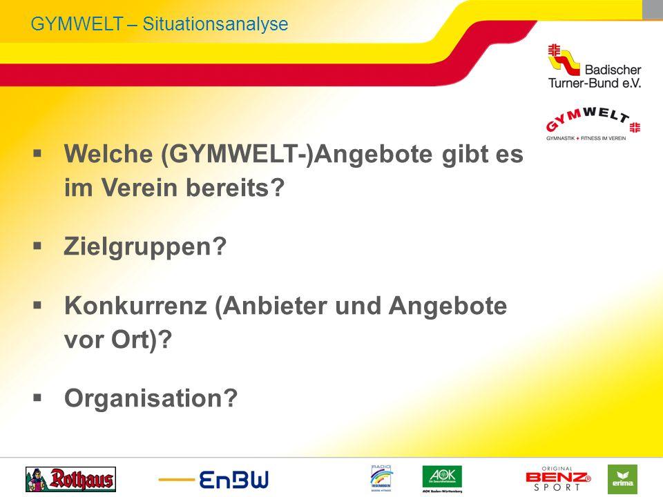 GYMWELT – Situationsanalyse Welche (GYMWELT-)Angebote gibt es im Verein bereits? Zielgruppen? Konkurrenz (Anbieter und Angebote vor Ort)? Organisation