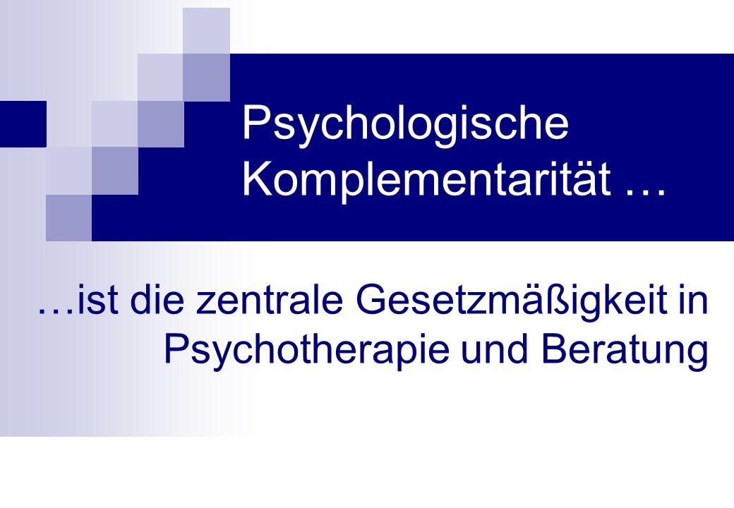 Psychologische Komplementarität … …ist die zentrale Gesetzmäßigkeit in Psychotherapie und Beratung