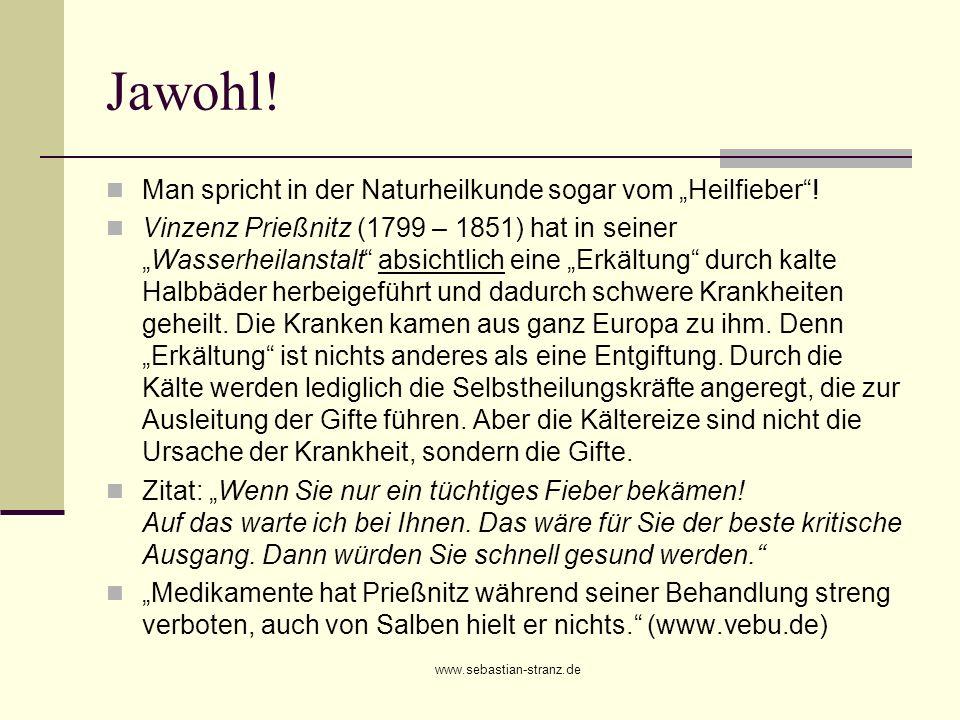 www.sebastian-stranz.de Jawohl! Man spricht in der Naturheilkunde sogar vom Heilfieber! Vinzenz Prießnitz (1799 – 1851) hat in seinerWasserheilanstalt