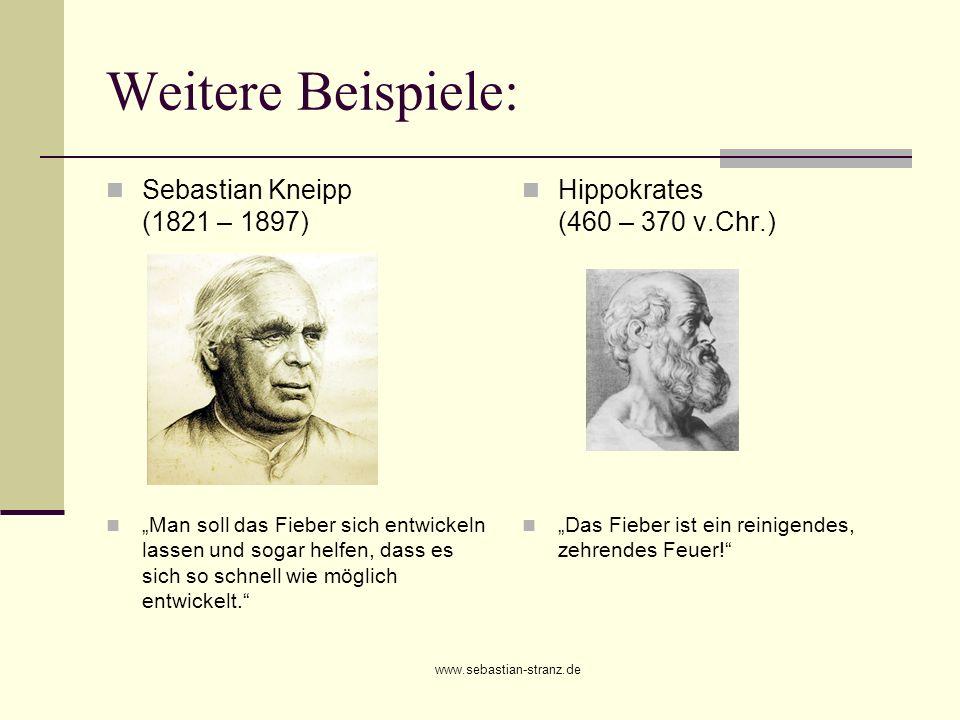 www.sebastian-stranz.de Weitere Beispiele: Sebastian Kneipp (1821 – 1897) Man soll das Fieber sich entwickeln lassen und sogar helfen, dass es sich so