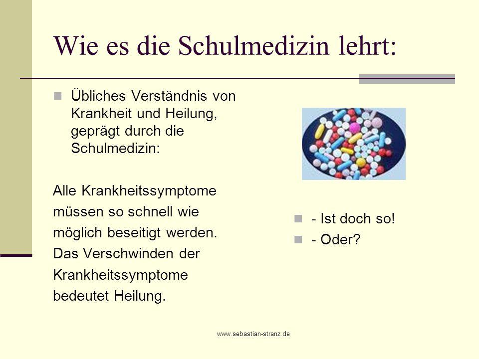 www.sebastian-stranz.de Wie es die Schulmedizin lehrt: Übliches Verständnis von Krankheit und Heilung, geprägt durch die Schulmedizin: Alle Krankheits