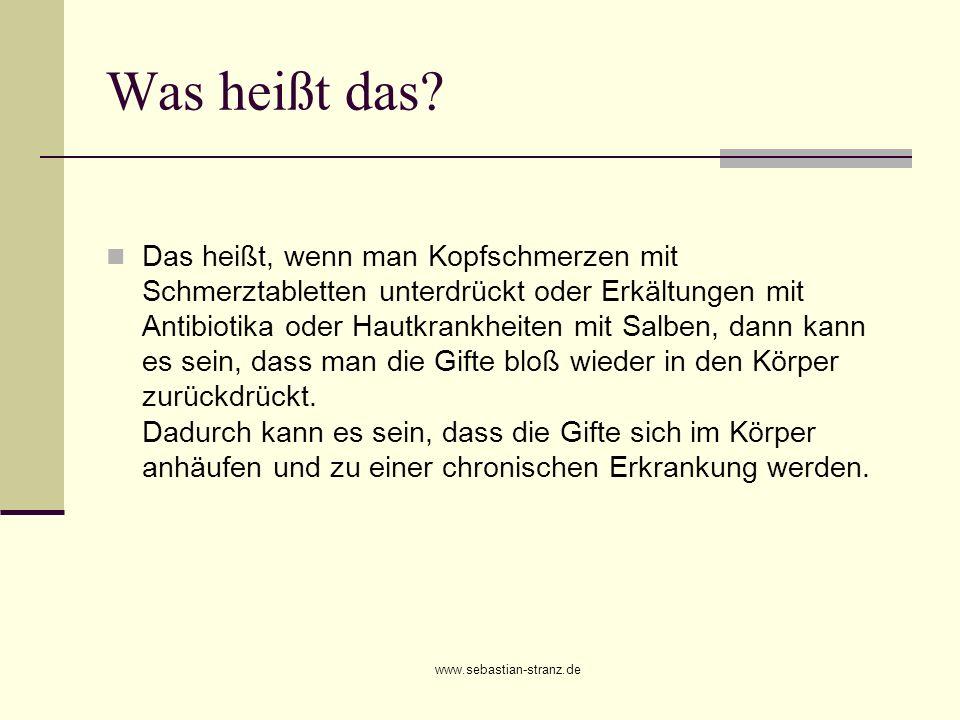 www.sebastian-stranz.de Was heißt das? Das heißt, wenn man Kopfschmerzen mit Schmerztabletten unterdrückt oder Erkältungen mit Antibiotika oder Hautkr