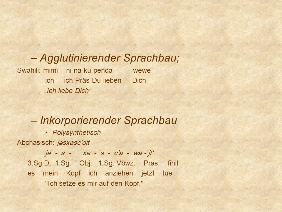 –Agglutinierender Sprachbau; Swahili: mimi ni-na-ku-penda wewe ich ich-Präs-Du-lieben Dich Ich liebe Dich –Inkorporierender Sprachbau Polysynthetisch
