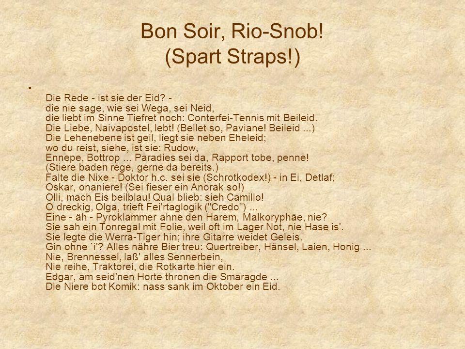 Bon Soir, Rio-Snob! (Spart Straps!) Die Rede - ist sie der Eid? - die nie sage, wie sei Wega, sei Neid, die liebt im Sinne Tiefret noch: Conterfei-Ten