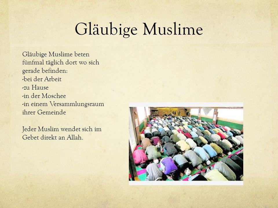 Gläubige Muslime Gläubige Muslime beten fünfmal täglich dort wo sich gerade befinden: -b-bei der Arbeit -z-zu Hause -i-in der Moschee -i-in einem Vers