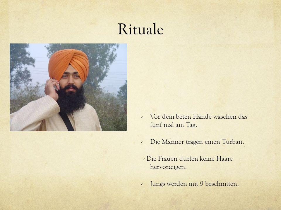 Rituale -Vor dem beten Hände waschen das fünf mal am Tag. -Die Männer tragen einen Turban. - Die Frauen dürfen keine Haare hervorzeigen. -Jungs werden
