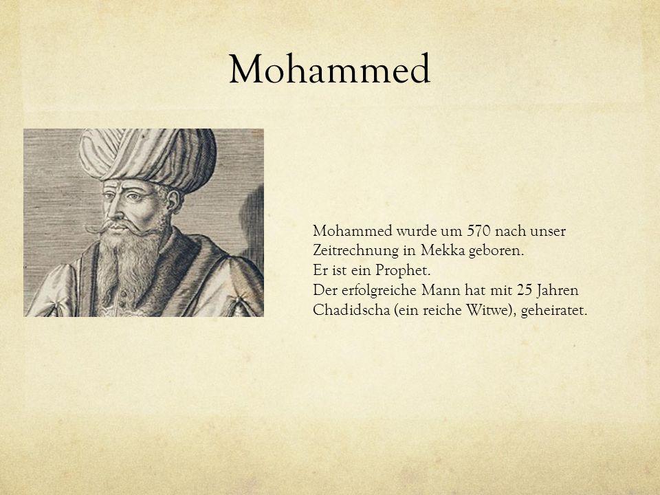Mohammed Mohammed wurde um 570 nach unser Zeitrechnung in Mekka geboren. Er ist ein Prophet. Der erfolgreiche Mann hat mit 25 Jahren Chadidscha (ein r