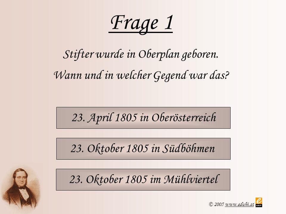 © 2005 www.eduhi.atwww.eduhi.at Frage 1 23. April 1805 in Oberösterreich Stifter wurde in Oberplan geboren. Wann und in welcher Gegend war das? 23. Ok