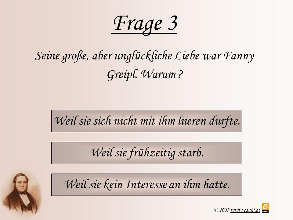 © 2005 www.eduhi.atwww.eduhi.at Frage 3 Weil sie sich nicht mit ihm liieren durfte. Seine große, aber unglückliche Liebe war Fanny Greipl. Warum ? Wei