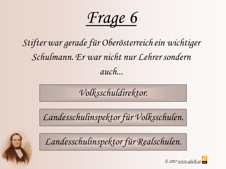 © 2005 www.eduhi.atwww.eduhi.at Frage 6 Volksschuldirektor. Stifter war gerade für Oberösterreich ein wichtiger Schulmann. Er war nicht nur Lehrer son