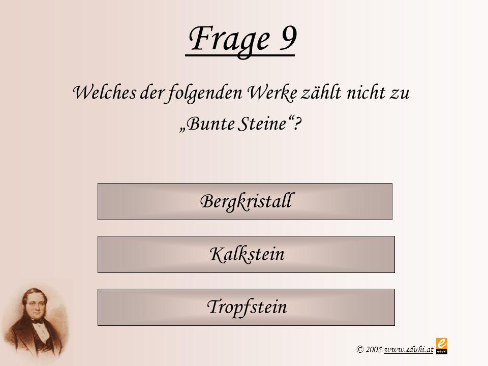 © 2005 www.eduhi.atwww.eduhi.at Frage 9 Bergkristall Welches der folgenden Werke zählt nicht zu Bunte Steine? Kalkstein Tropfstein