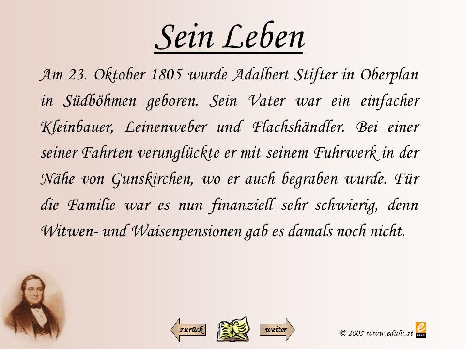 © 2005 www.eduhi.atwww.eduhi.at Sein Leben Am 23. Oktober 1805 wurde Adalbert Stifter in Oberplan in Südböhmen geboren. Sein Vater war ein einfacher K