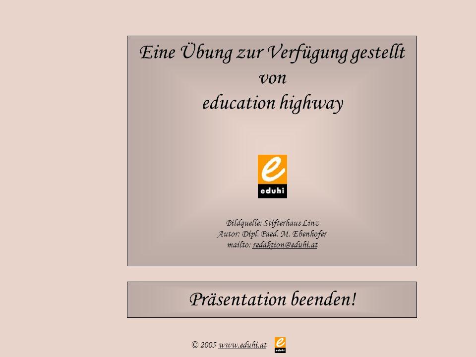 © 2005 www.eduhi.atwww.eduhi.at Eine Übung zur Verfügung gestellt von education highway Bildquelle: Stifterhaus Linz Autor: Dipl. Paed. M. Ebenhofer m