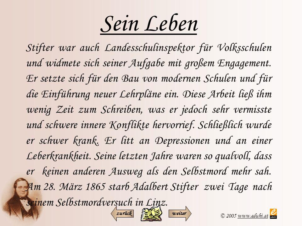 © 2005 www.eduhi.atwww.eduhi.at Sein Wirken Adalbert Stifter ist zweifelsohne eine der historischen Größen der österreichischen Literatur und betrachtet man die Übersetzungen in verschiedene Weltsprachen, kann man auch zu den Autoren der Weltliteratur zählen.