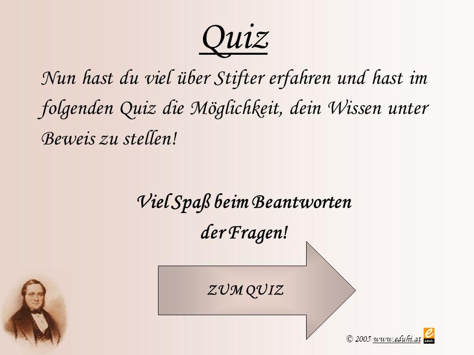 © 2005 www.eduhi.atwww.eduhi.at Quiz Nun hast du viel über Stifter erfahren und hast im folgenden Quiz die Möglichkeit, dein Wissen unter Beweis zu st