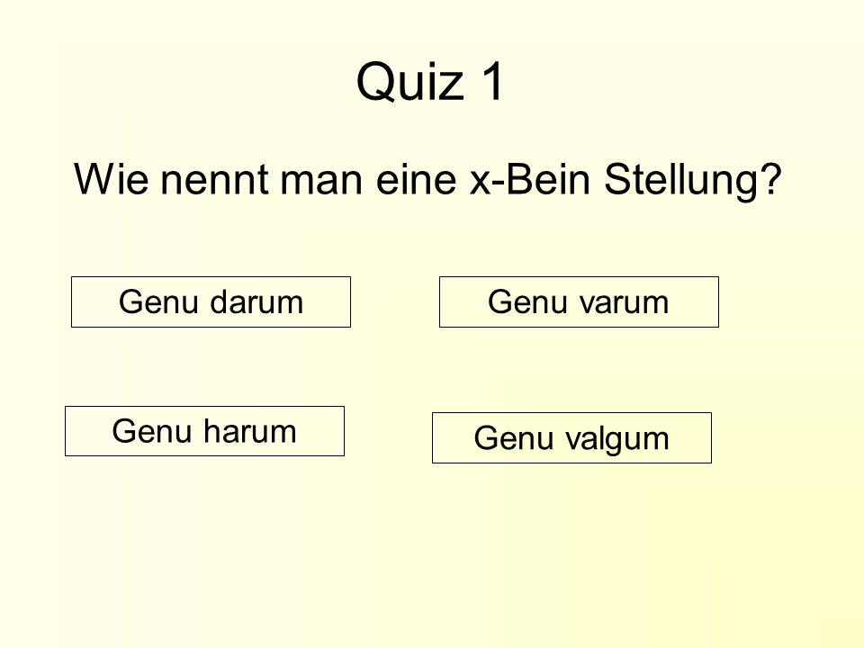 Quiz 1 Wie nennt man eine x-Bein Stellung? Genu darumGenu varum Genu harum Genu valgum