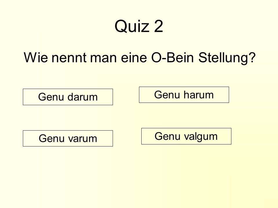 Quiz 2 Wie nennt man eine O-Bein Stellung? Genu darum Genu valgum Genu harum Genu varum