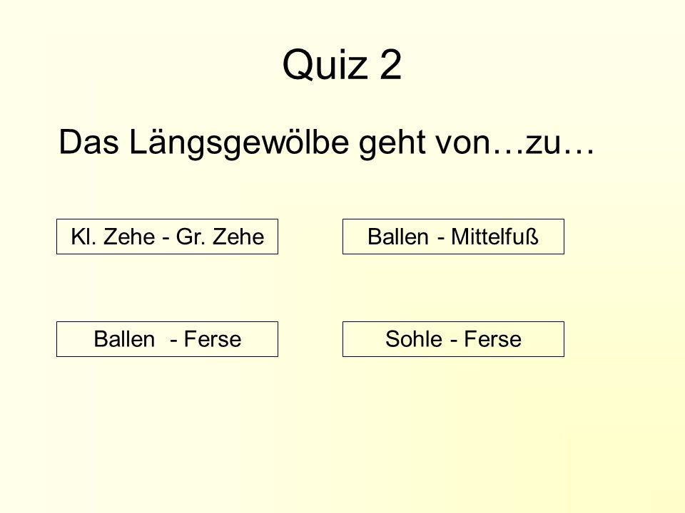 Quiz 2 Das Längsgewölbe geht von…zu… Kl.Zehe - Gr.