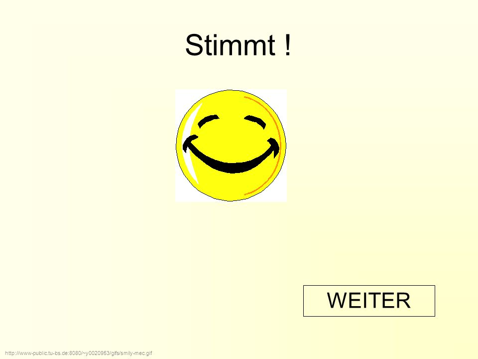 Stimmt ! http://www-public.tu-bs.de:8080/~y0020953/gifs/smily-mec.gif WEITER