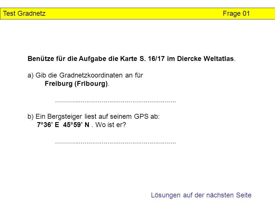 Benütze für die Aufgabe die Karte S. 16/17 im Diercke Weltatlas. a) Gib die Gradnetzkoordinaten an für Freiburg (Fribourg)............................