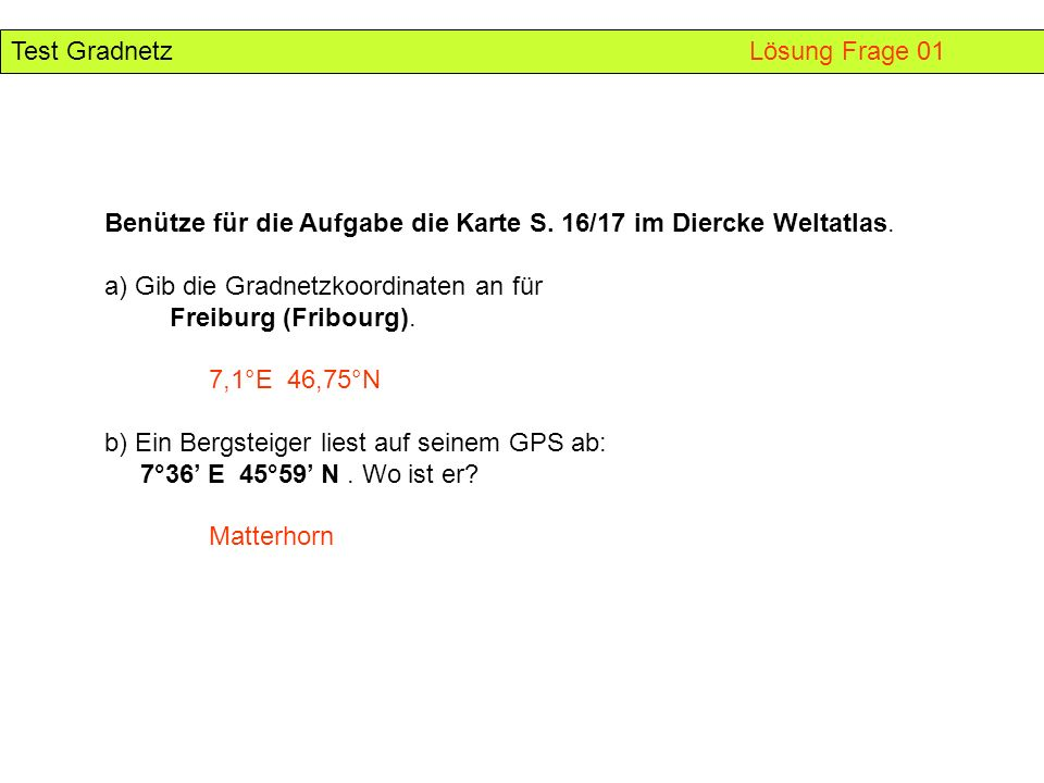 Benütze für die Aufgabe die Karte S. 16/17 im Diercke Weltatlas. a) Gib die Gradnetzkoordinaten an für Freiburg (Fribourg). 7,1°E 46,75°N b) Ein Bergs