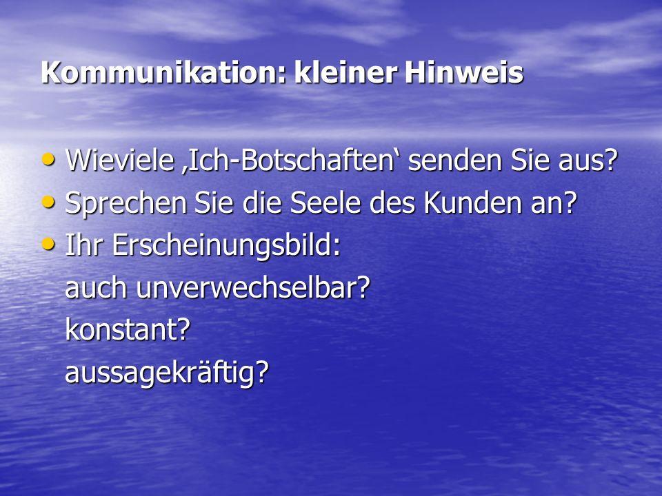 Kommunikation: kleiner Hinweis Wieviele Ich-Botschaften senden Sie aus? Wieviele Ich-Botschaften senden Sie aus? Sprechen Sie die Seele des Kunden an?