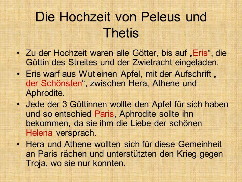 Die Hochzeit von Peleus und Thetis Zu der Hochzeit waren alle Götter, bis auf Eris, die Göttin des Streites und der Zwietracht eingeladen. Eris warf a