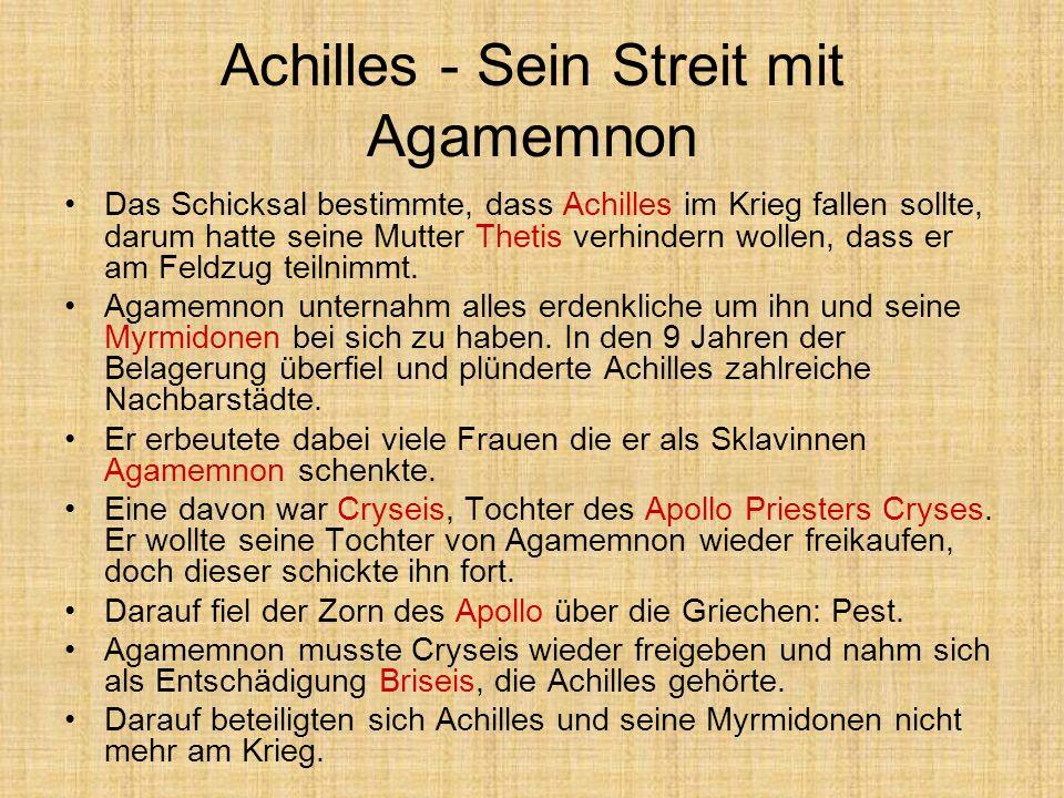 Achilles - Sein Streit mit Agamemnon Das Schicksal bestimmte, dass Achilles im Krieg fallen sollte, darum hatte seine Mutter Thetis verhindern wollen,