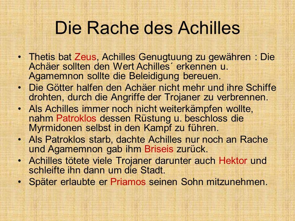 Die Rache des Achilles Thetis bat Zeus, Achilles Genugtuung zu gewähren : Die Achäer sollten den Wert Achilles´ erkennen u. Agamemnon sollte die Belei