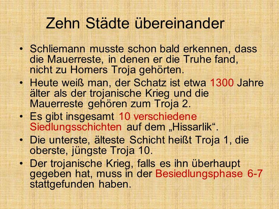 Zehn Städte übereinander Schliemann musste schon bald erkennen, dass die Mauerreste, in denen er die Truhe fand, nicht zu Homers Troja gehörten. Heute