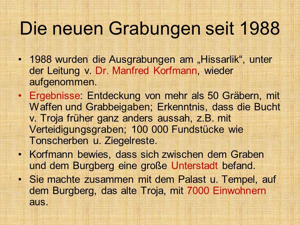 Die neuen Grabungen seit 1988 1988 wurden die Ausgrabungen am Hissarlik, unter der Leitung v. Dr. Manfred Korfmann, wieder aufgenommen. Ergebnisse: En