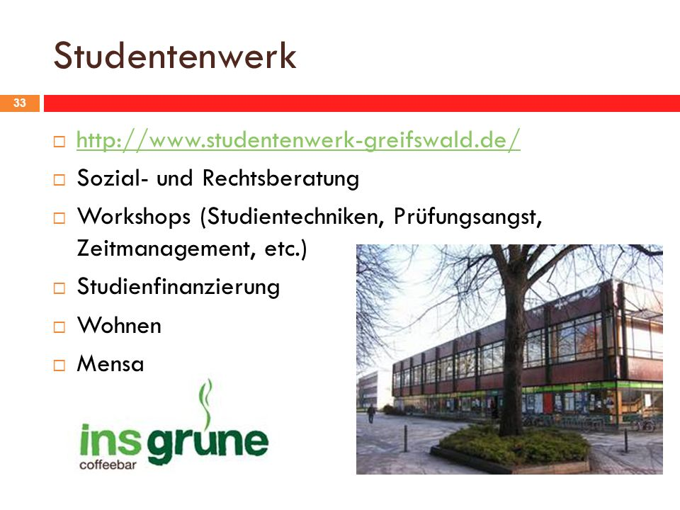 Studentenwerk 33 http://www.studentenwerk-greifswald.de/ Sozial- und Rechtsberatung Workshops (Studientechniken, Prüfungsangst, Zeitmanagement, etc.) Studienfinanzierung Wohnen Mensa