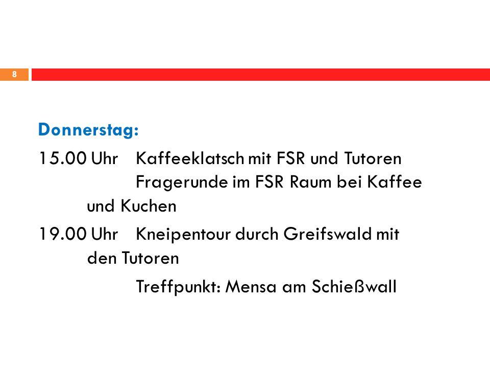 8 Donnerstag: 15.00 UhrKaffeeklatsch mit FSR und Tutoren Fragerunde im FSR Raum bei Kaffee und Kuchen 19.00 UhrKneipentour durch Greifswald mit den Tutoren Treffpunkt: Mensa am Schießwall