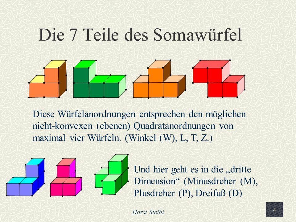 Horst Steibl 4 Die 7 Teile des Somawürfel Diese Würfelanordnungen entsprechen den möglichen nicht-konvexen (ebenen) Quadratanordnungen von maximal vier Würfeln.