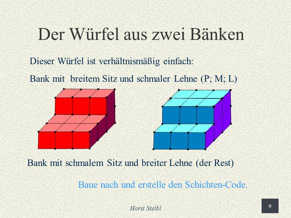 Horst Steibl 9 Der Würfel aus zwei Bänken Dieser Würfel ist verhältnismäßig einfach: Bank mit breitem Sitz und schmaler Lehne (P; M; L) Bank mit schmalem Sitz und breiter Lehne (der Rest) Baue nach und erstelle den Schichten-Code.