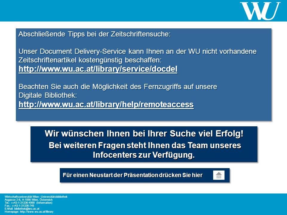 Abschließende Tipps bei der Zeitschriftensuche: Unser Document Delivery-Service kann Ihnen an der WU nicht vorhandene Zeitschriftenartikel kostengünstig beschaffen: http://www.wu.ac.at/library/service/docdel Beachten Sie auch die Möglichkeit des Fernzugriffs auf unsere Digitale Bibliothek: http://www.wu.ac.at/library/help/remoteaccess http://www.wu.ac.at/library/service/docdel http://www.wu.ac.at/library/help/remoteaccess http://www.wu.ac.at/library/service/docdel http://www.wu.ac.at/library/help/remoteaccess Abschließende Tipps bei der Zeitschriftensuche: Unser Document Delivery-Service kann Ihnen an der WU nicht vorhandene Zeitschriftenartikel kostengünstig beschaffen: http://www.wu.ac.at/library/service/docdel Beachten Sie auch die Möglichkeit des Fernzugriffs auf unsere Digitale Bibliothek: http://www.wu.ac.at/library/help/remoteaccess http://www.wu.ac.at/library/service/docdel http://www.wu.ac.at/library/help/remoteaccess http://www.wu.ac.at/library/service/docdel http://www.wu.ac.at/library/help/remoteaccess Wir wünschen Ihnen bei Ihrer Suche viel Erfolg.