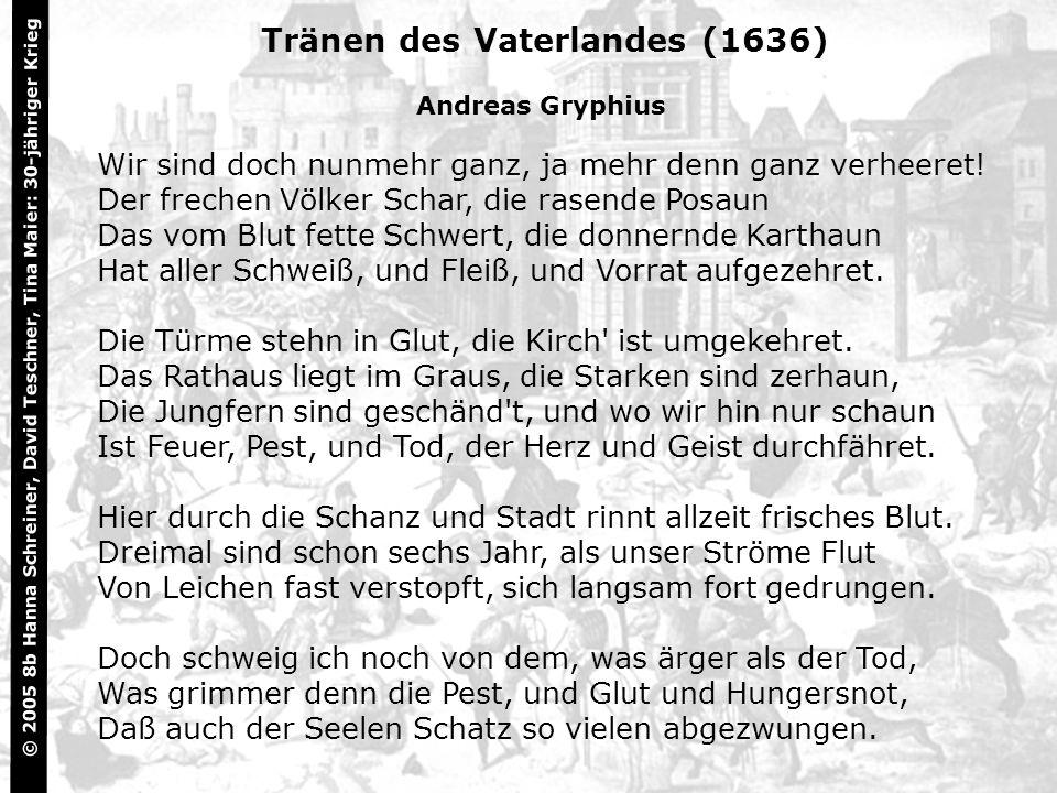 6 Tränen des Vaterlandes (1636) Andreas Gryphius Wir sind doch nunmehr ganz, ja mehr denn ganz verheeret! Der frechen Völker Schar, die rasende Posaun
