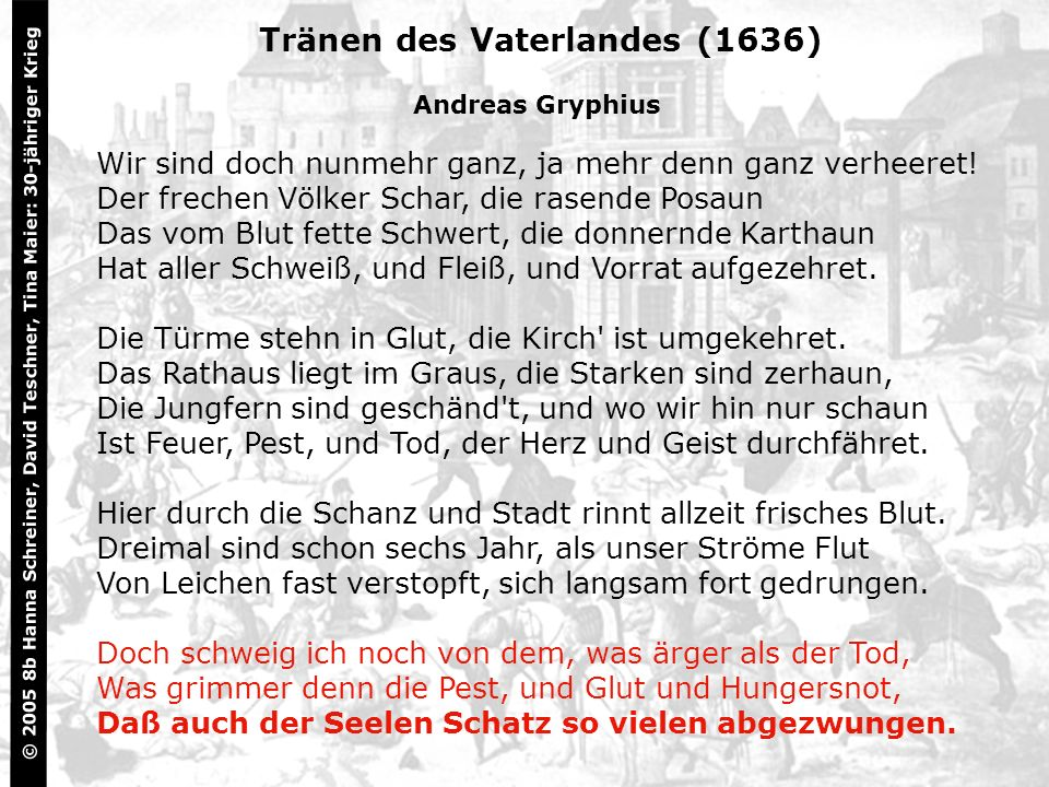 7 Tränen des Vaterlandes (1636) Andreas Gryphius Wir sind doch nunmehr ganz, ja mehr denn ganz verheeret! Der frechen Völker Schar, die rasende Posaun