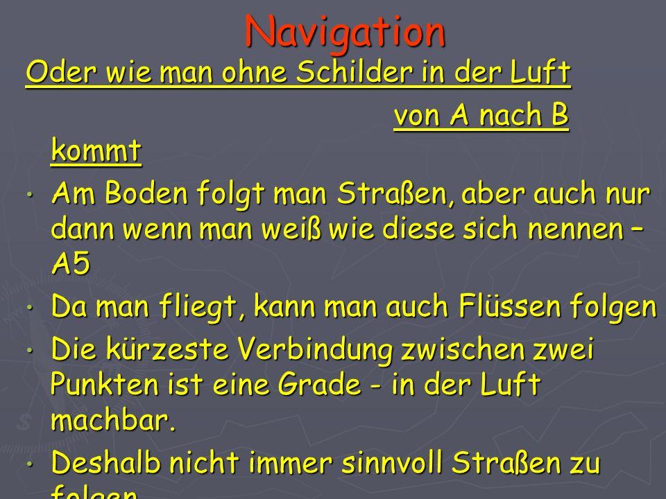 Navigation Oder wie man ohne Schilder in der Luft von A nach B kommt von A nach B kommt Am Boden folgt man Straßen, aber auch nur dann wenn man weiß w