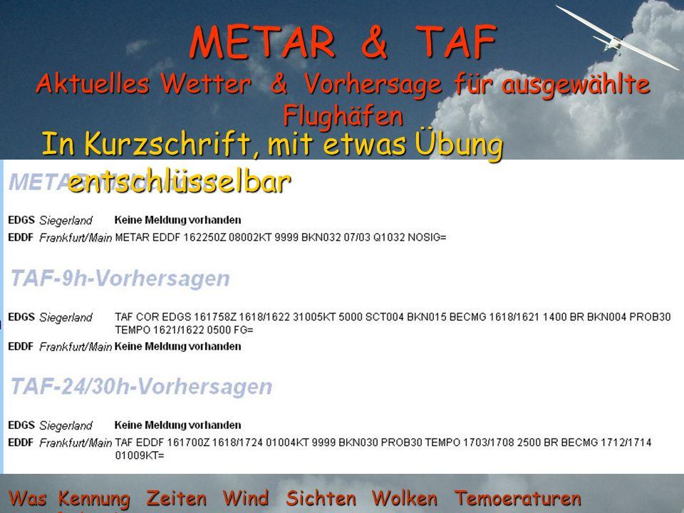 METAR & TAF Aktuelles Wetter & Vorhersage für ausgewählte Flughäfen In Kurzschrift, mit etwas Übung entschlüsselbar Was Kennung Zeiten Wind Sichten Wo