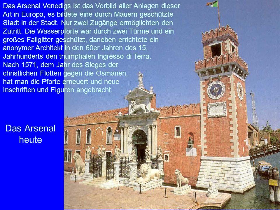Das Arsenal heute Das Arsenal Venedigs ist das Vorbild aller Anlagen dieser Art in Europa, es bildete eine durch Mauern geschützte Stadt in der Stadt.
